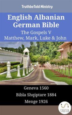 Parallel Bible Halseth English: English Albanian German Bible - The Gospels V - Matthew, Mark, Luke & John, Truthbetold Ministry
