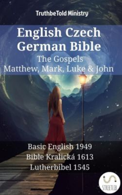Parallel Bible Halseth English: English Czech German Bible - The Gospels - Matthew, Mark, Luke & John, Truthbetold Ministry