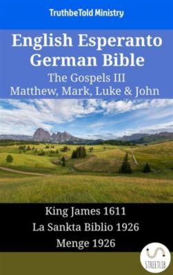 Parallel Bible Halseth English: English Esperanto German Bible - The Gospels III - Matthew, Mark, Luke & John, Truthbetold Ministry