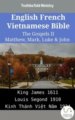 Parallel Bible Halseth English: English French Vietnamese Bible - The Gospels II - Matthew, Mark, Luke & John, Truthbetold Ministry