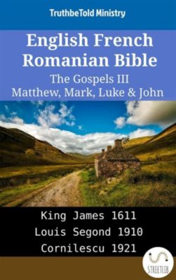 Parallel Bible Halseth English: English French Romanian Bible - The Gospels III - Matthew, Mark, Luke & John, Truthbetold Ministry