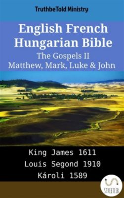 Parallel Bible Halseth English: English French Hungarian Bible - The Gospels II - Matthew, Mark, Luke & John, Truthbetold Ministry