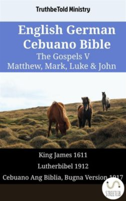 Parallel Bible Halseth English: English German Cebuano Bible - The Gospels V - Matthew, Mark, Luke & John, Truthbetold Ministry