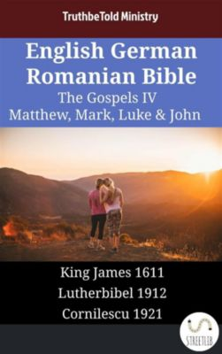 Parallel Bible Halseth English: English German Romanian Bible - The Gospels IV - Matthew, Mark, Luke & John, Truthbetold Ministry
