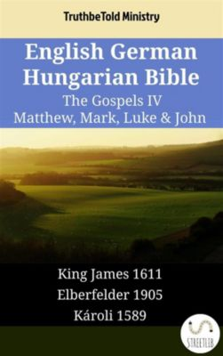 Parallel Bible Halseth English: English German Hungarian Bible - The Gospels IV - Matthew, Mark, Luke & John, Truthbetold Ministry