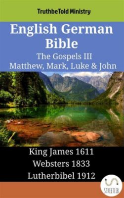 Parallel Bible Halseth English: English German Bible - The Gospels III - Matthew, Mark, Luke & John, Truthbetold Ministry