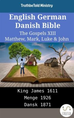 Parallel Bible Halseth English: English German Danish Bible - The Gospels XIII - Matthew, Mark, Luke & John, Truthbetold Ministry