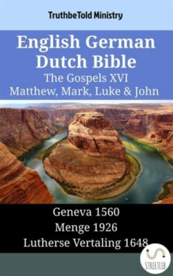Parallel Bible Halseth English: English German Dutch Bible - The Gospels XVI - Matthew, Mark, Luke & John, Truthbetold Ministry