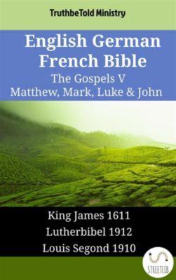 Parallel Bible Halseth English: English German French Bible - The Gospels V - Matthew, Mark, Luke & John, Truthbetold Ministry