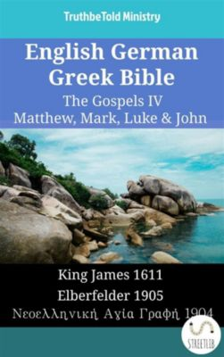 Parallel Bible Halseth English: English German Greek Bible - The Gospels IV - Matthew, Mark, Luke & John, Truthbetold Ministry
