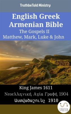 Parallel Bible Halseth English: English Greek Armenian Bible - The Gospels II - Matthew, Mark, Luke & John, Truthbetold Ministry, Bible Society Armenia
