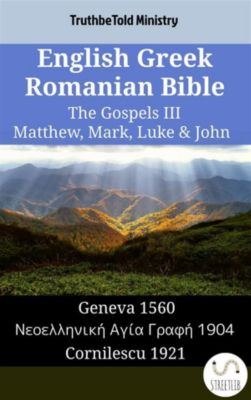 Parallel Bible Halseth English: English Greek Romanian Bible - The Gospels III - Matthew, Mark, Luke & John, Truthbetold Ministry
