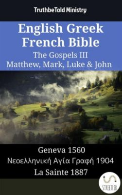 Parallel Bible Halseth English: English Greek French Bible - The Gospels III - Matthew, Mark, Luke & John, Truthbetold Ministry