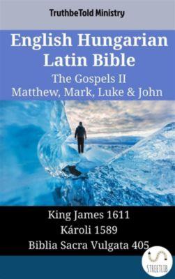 Parallel Bible Halseth English: English Hungarian Latin Bible - The Gospels II - Matthew, Mark, Luke & John, Truthbetold Ministry