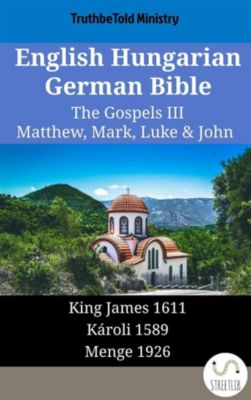 Parallel Bible Halseth English: English Hungarian German Bible - The Gospels III - Matthew, Mark, Luke & John, Truthbetold Ministry