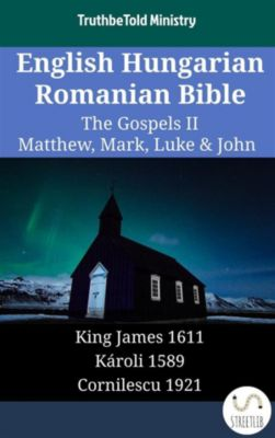 Parallel Bible Halseth English: English Hungarian Romanian Bible - The Gospels II - Matthew, Mark, Luke & John, Truthbetold Ministry