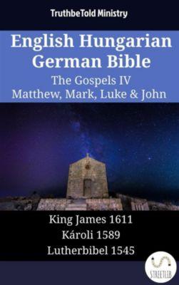 Parallel Bible Halseth English: English Hungarian German Bible - The Gospels IV - Matthew, Mark, Luke & John, Truthbetold Ministry