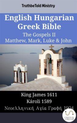 Parallel Bible Halseth English: English Hungarian Greek Bible - The Gospels II - Matthew, Mark, Luke & John, Truthbetold Ministry