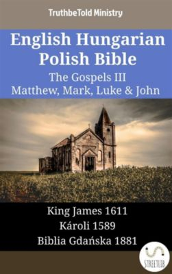 Parallel Bible Halseth English: English Hungarian Polish Bible - The Gospels III - Matthew, Mark, Luke & John, Truthbetold Ministry