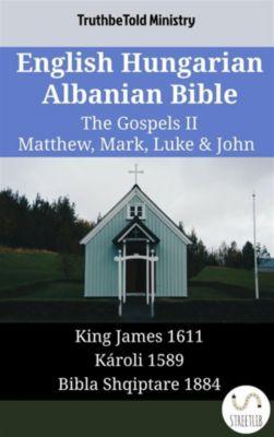 Parallel Bible Halseth English: English Hungarian Albanian Bible - The Gospels II - Matthew, Mark, Luke & John, Truthbetold Ministry