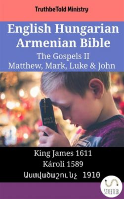 Parallel Bible Halseth English: English Hungarian Armenian Bible - The Gospels II - Matthew, Mark, Luke & John, Truthbetold Ministry, Bible Society Armenia