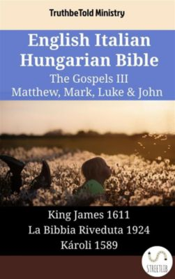 Parallel Bible Halseth English: English Italian Hungarian Bible - The Gospels III - Matthew, Mark, Luke & John, Truthbetold Ministry