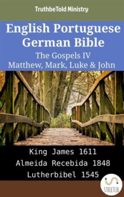 Parallel Bible Halseth English: English Portuguese German Bible - The Gospels IV - Matthew, Mark, Luke & John, Truthbetold Ministry