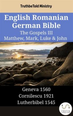 Parallel Bible Halseth English: English Romanian German Bible - The Gospels III - Matthew, Mark, Luke & John, Truthbetold Ministry