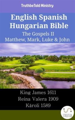 Parallel Bible Halseth English: English Spanish Hungarian Bible - The Gospels II - Matthew, Mark, Luke & John, Truthbetold Ministry
