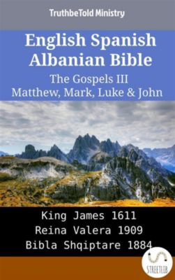 Parallel Bible Halseth English: English Spanish Albanian Bible - The Gospels III - Matthew, Mark, Luke & John, Truthbetold Ministry