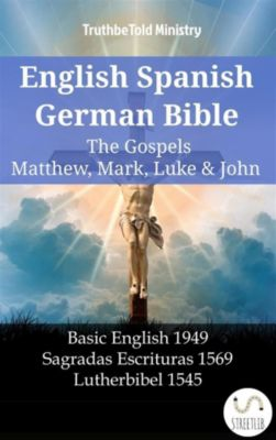 Parallel Bible Halseth English: English Spanish German Bible - The Gospels V - Matthew, Mark, Luke & John, Truthbetold Ministry