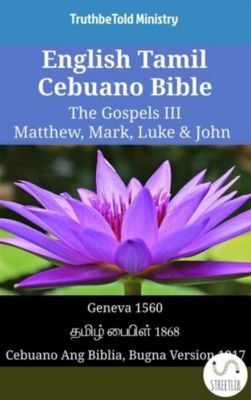 Parallel Bible Halseth English: English Tamil Cebuano Bible - The Gospels III - Matthew, Mark, Luke & John, Truthbetold Ministry