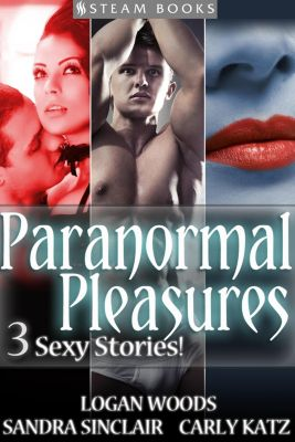 Paranormal Pleasures - 3 Sexy Stories!, Sandra Sinclair, Carly Katz, Logan Woods