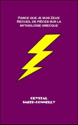 Parce que je suis Zeus: Recueil de pièces sur la mythologie grecque., Crystal Smith-Connelly