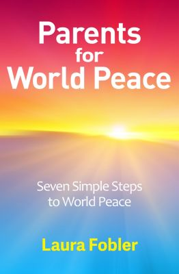 Parents for World Peace: Seven Simple Steps to World Peace, Laura Fobler