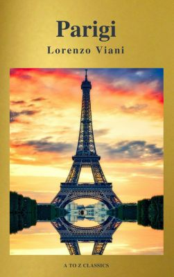 Parigi di Lorenzo Viani (Navigazione migliore, TOC attivo) (Classici dalla A alla Z), Lorenzo Viani, A to Z Classics