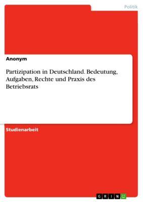 Partizipation in Deutschland. Bedeutung, Aufgaben, Rechte und Praxis des Betriebsrats