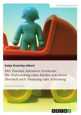 PAS: Parental Alienation Syndrome. Die Entfremdung eines Kindes von einem Elternteil nach Trennung oder Scheidung, Katja Krenicky-Albert