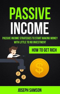 Passive Income: Passive Income Strategies To Start Making Money With Little To No Investment (How To Get Rich), Joseph Samson