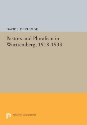Pastors and Pluralism in Wurttemberg, 1918-1933, David J. Diephouse