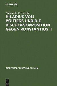 Patristische Texte und Studien: Hilarius von Poitiers und die Bischofsopposition gegen Konstantius II, Hanns Ch. Brennecke