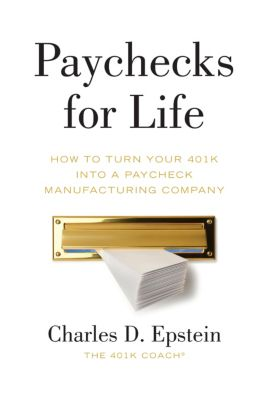 Paychecks for Life: How to Turn Your 401(k) into a Paycheck Manufacturing Company, Charles Epstein