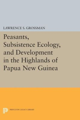 Peasants, Subsistence Ecology, and Development in the Highlands of Papua New Guinea, Lawrence S. Grossman
