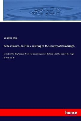 Pedes finium, or, Fines, relating to the county of Cambridge,, Walter Rye