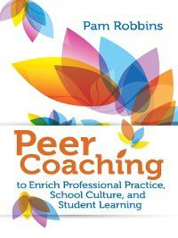 Peer Coaching to Enrich Professional Practice, School Culture, and Student Learning, Pam Robbins