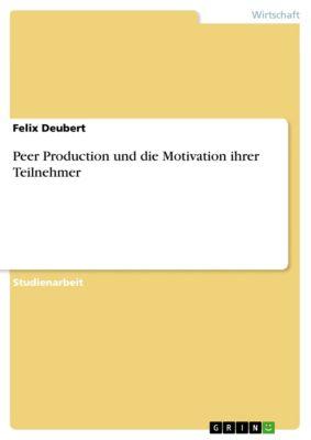 Peer Production und die Motivation ihrer Teilnehmer, Felix Deubert