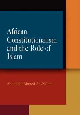Pennsylvania Studies in Human Rights: African Constitutionalism and the Role of Islam, Abdullahi Ahmed An-Na'im