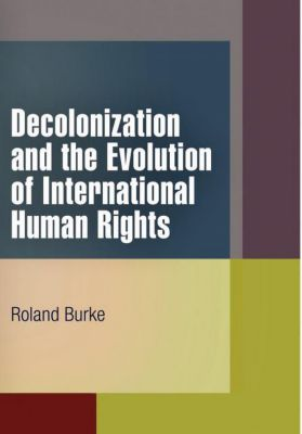 Pennsylvania Studies in Human Rights: Decolonization and the Evolution of International Human Rights, Roland Burke