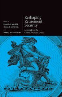 Pensions Research Council: Reshaping Retirement Security: Lessons from the Global Financial Crisis
