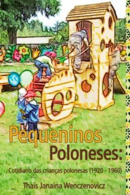 Pequeninos Poloneses: Cotidiano Das Crianças Polonesas (1920-1960), Thaís Janaina Wenczenovicz